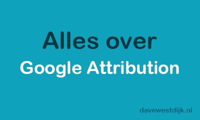 alles over google attribution tumbnail davewestdijk.nl